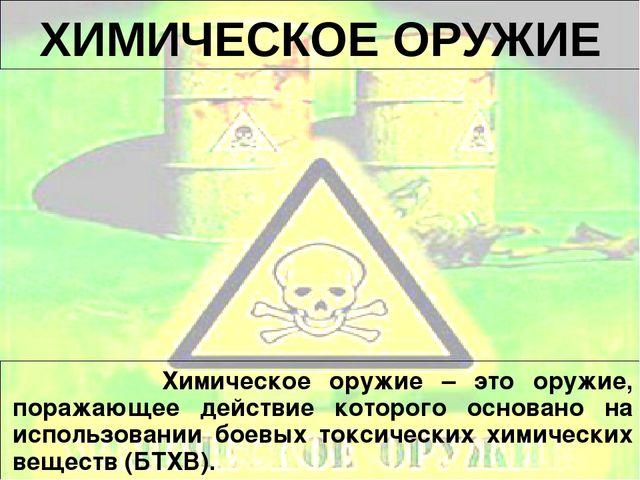 ХИМИЧЕСКОЕ ОРУЖИЕ Химическое оружие – это оружие, поражающее действие которог...