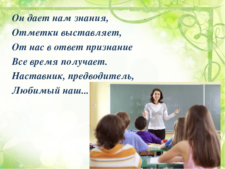 Он дает нам знания, Отметки выставляет, От нас в ответ признание Все время по...