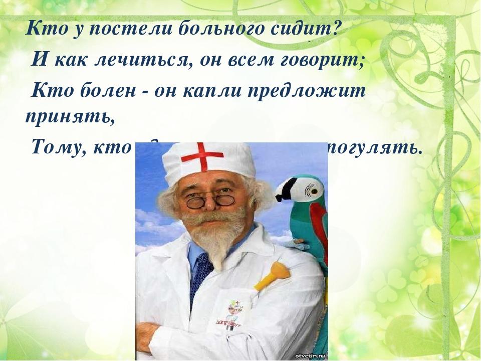 Кто у постели больного сидит? И как лечиться, он всем говорит; Кто болен - он...