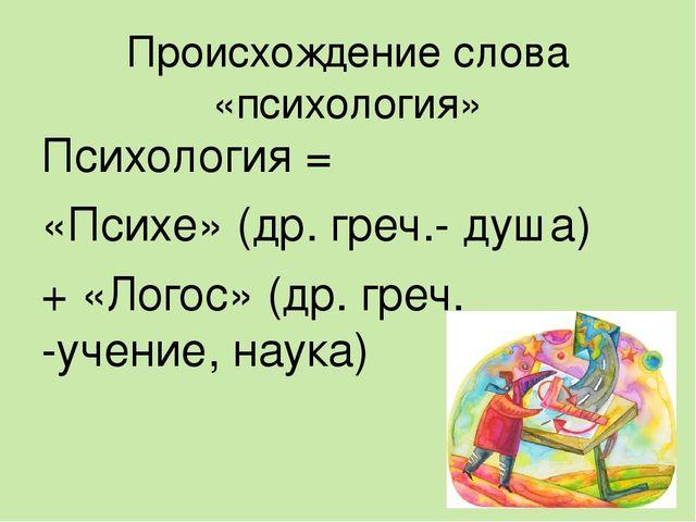 Происхождение слова «психология» Психология = «Психе» (др. греч.- душа) + «Ло...