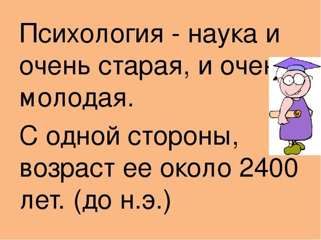 Психология - наука и очень старая, и очень молодая. С одной стороны, возраст...