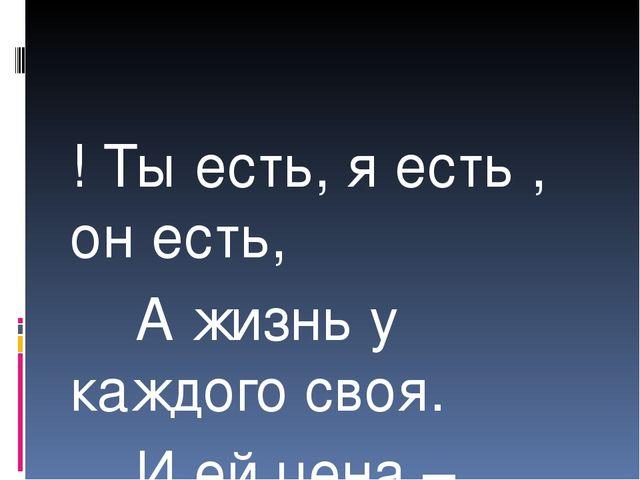 ! Ты есть, я есть , он есть, А жизнь у каждого своя. И ей цена – достоинство...