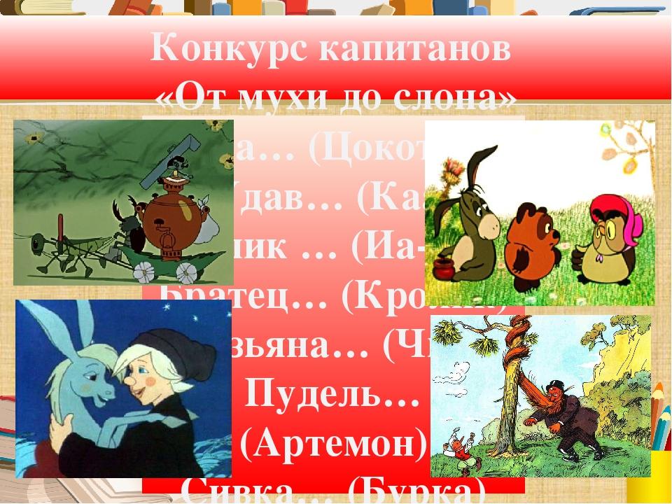 Конкурс капитанов «От мухи до слона» Муха… (Цокотуха) Удав… (Каа) Ослик … (Иа...