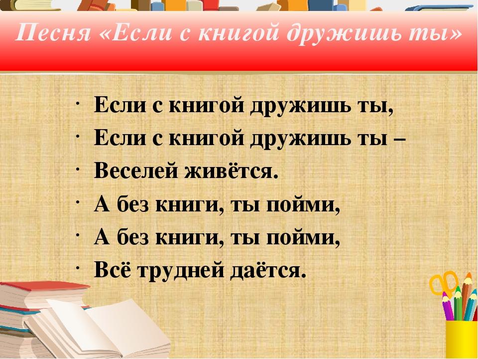 Песня «Если с книгой дружишь ты» Если с книгой дружишь ты, Если с книгой друж...