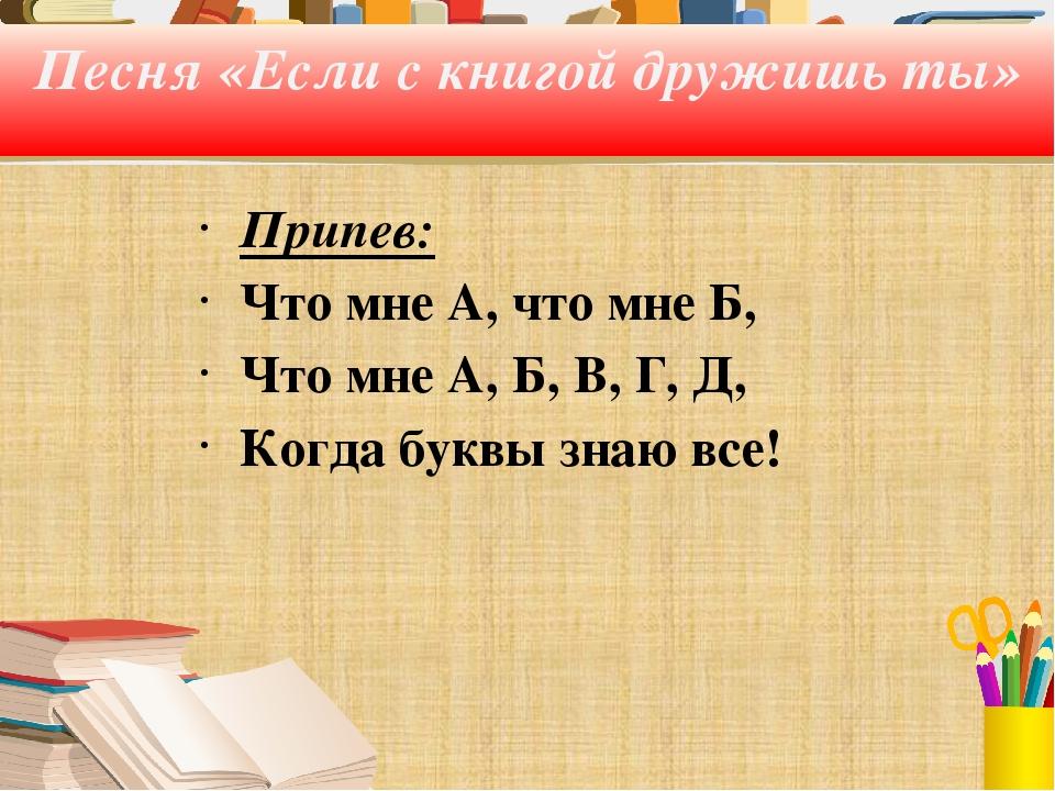 Песня «Если с книгой дружишь ты» Припев: Что мне А, что мне Б, Что мне А, Б,...