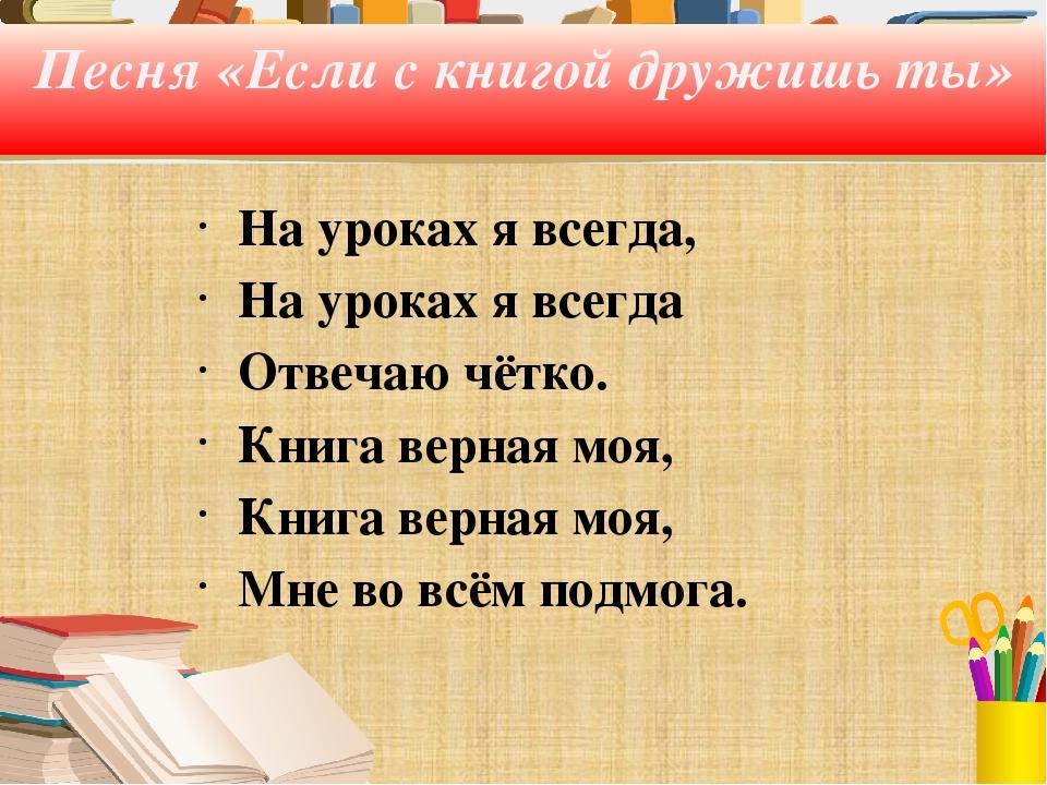 Песня «Если с книгой дружишь ты» На уроках я всегда, На уроках я всегда Отвеч...