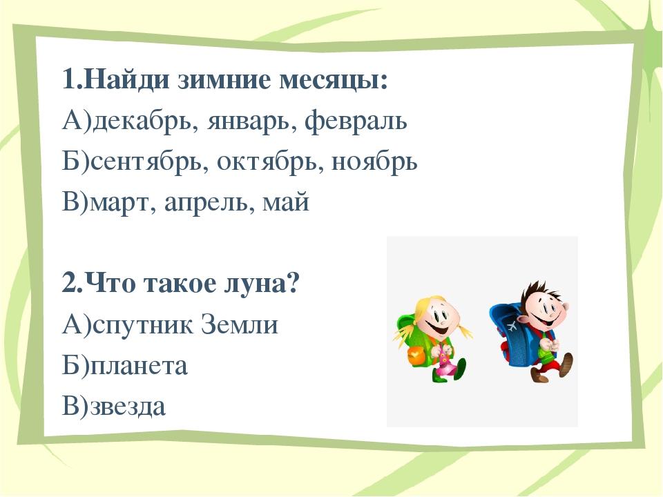 1.Найди зимние месяцы: А)декабрь, январь, февраль Б)сентябрь, октябрь, ноябр...