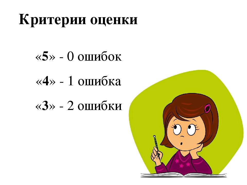 Критерии оценки «5» - 0 ошибок «4» - 1 ошибка «3» - 2 ошибки
