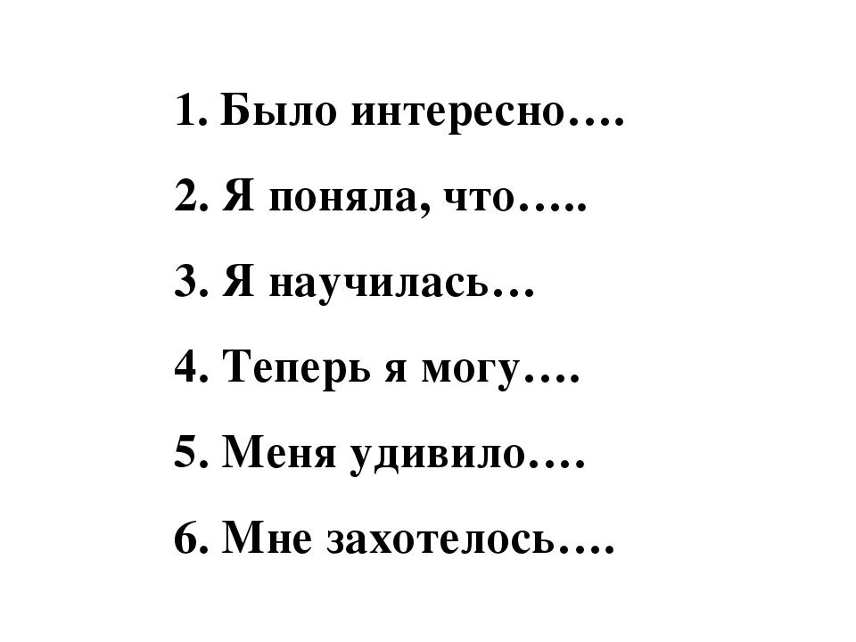 1. Было интересно…. 2. Я поняла, что….. 3. Я научилась… 4. Теперь я могу…. 5....