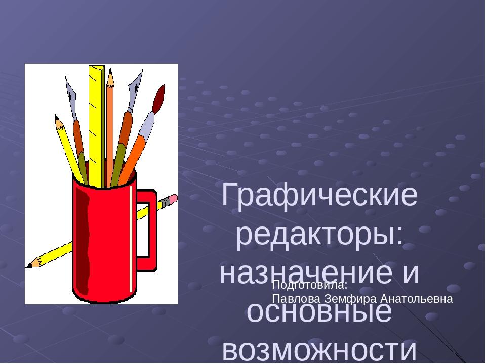 Графические редакторы: назначение и основные возможности Подготовила: Павлова...
