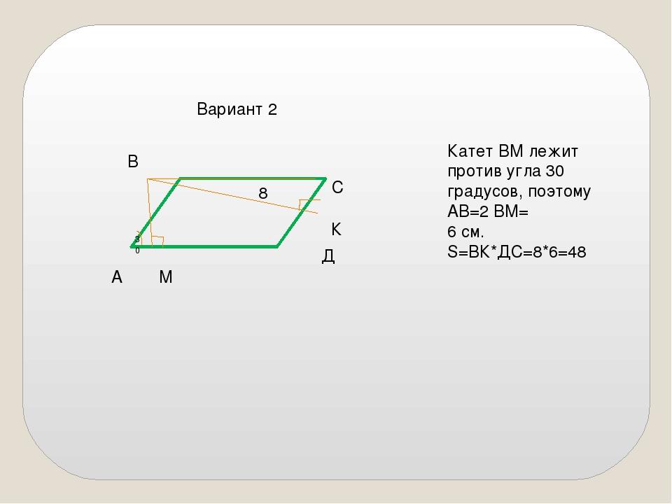 Вариант 2 8 А В С Д М К Катет ВМ лежит против угла 30 градусов, поэтому АВ=2...