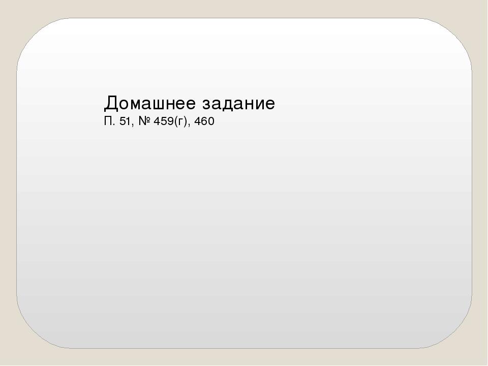 Домашнее задание П. 51, № 459(г), 460