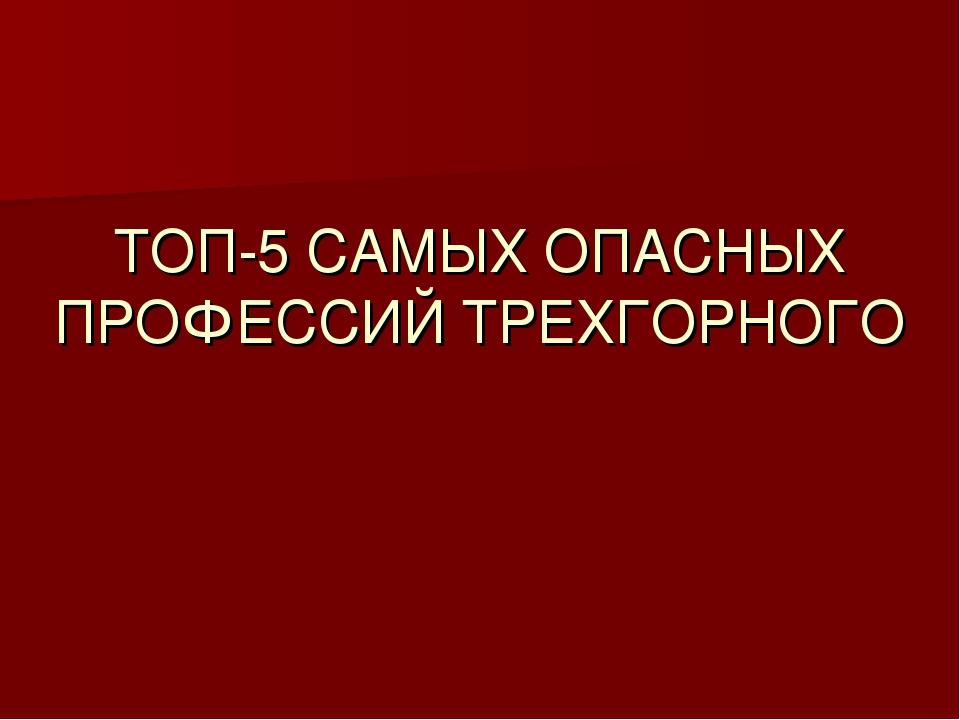 ТОП-5 САМЫХ ОПАСНЫХ ПРОФЕССИЙ ТРЕХГОРНОГО