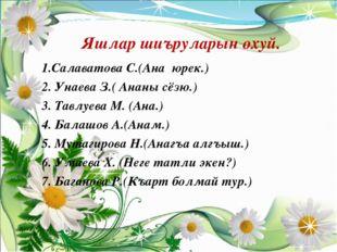 Яшлар шиъруларын охуй. 1.Салаватова С.(Ана юрек.) 2. Унаева З.( Ананы сёзю.)