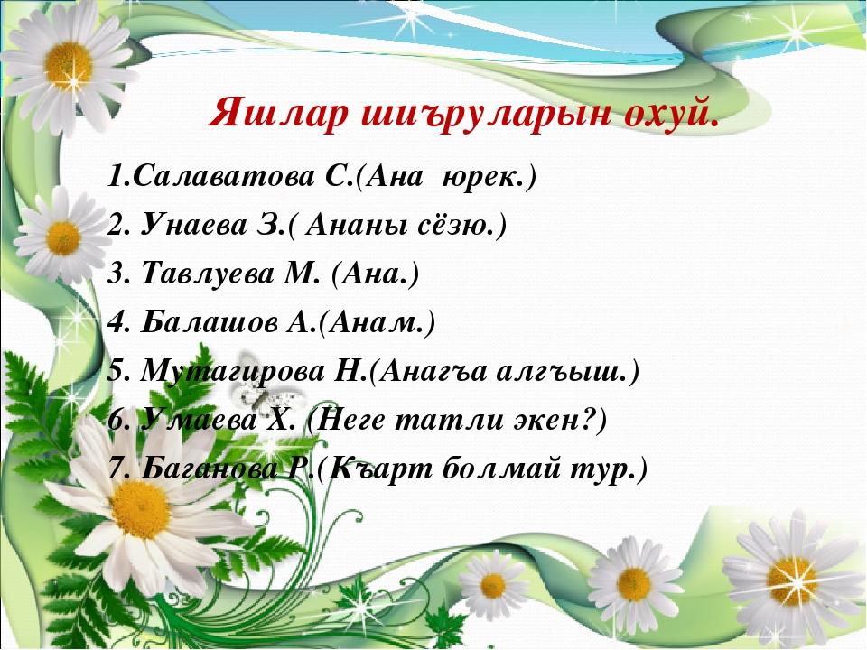 Яшлар шиъруларын охуй. 1.Салаватова С.(Ана юрек.) 2. Унаева З.( Ананы сёзю.)...
