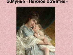 Э.Мунье «Нежное объятие»