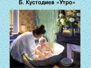 Б. Кустодиев «Утро»
