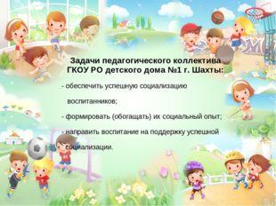 Задачи педагогического коллектива ГКОУ РО детского дома №1 г. Шахты: - обеспе