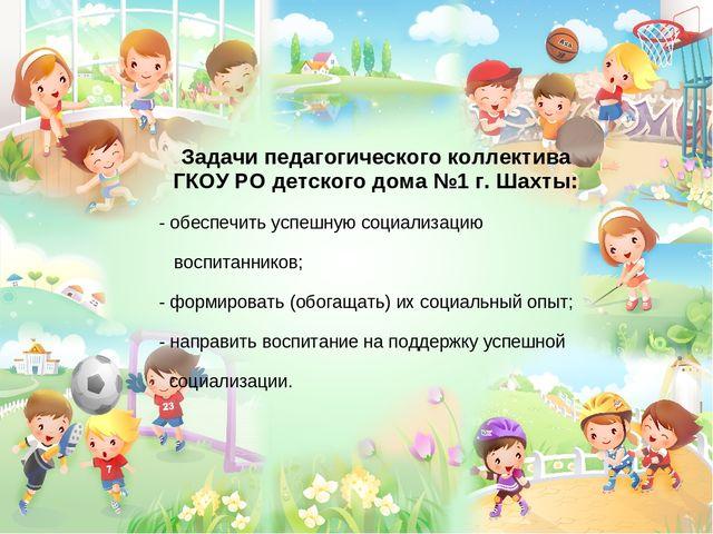 Задачи педагогического коллектива ГКОУ РО детского дома №1 г. Шахты: - обеспе...