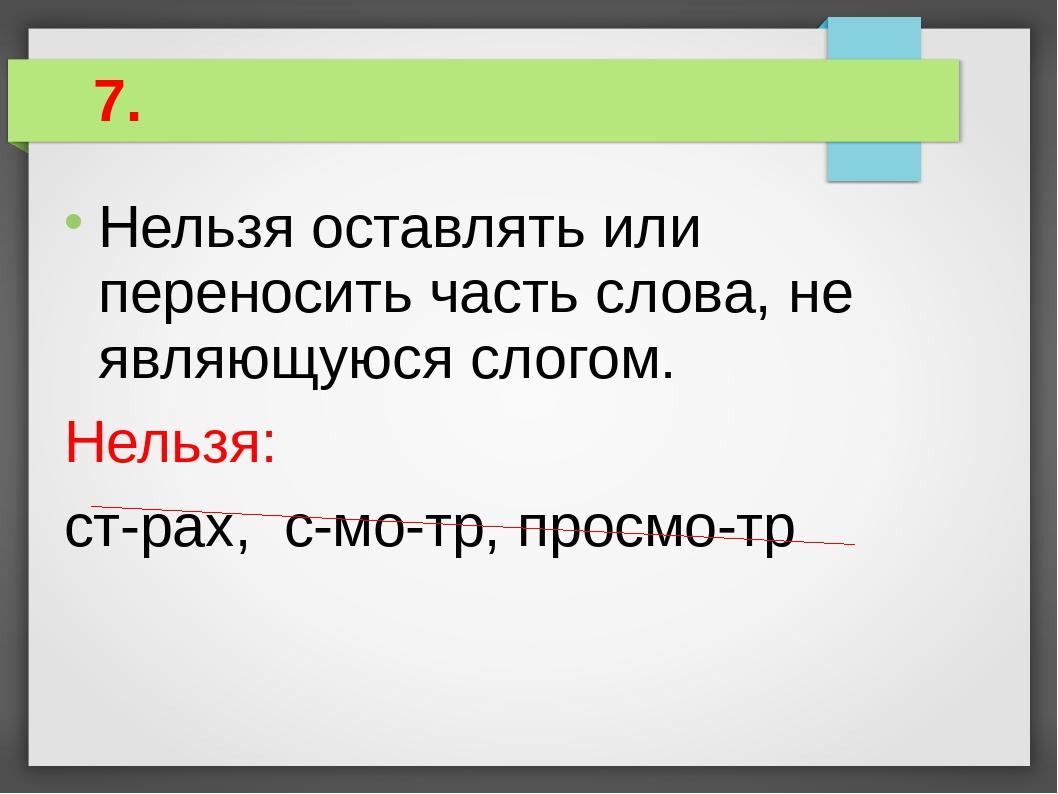 7. Нельзя оставлять или переносить часть слова, не являющуюся слогом. Нельзя...