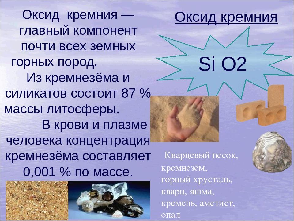 Оксид кремния — главный компонент почти всех земных горных пород. Из кремнез...