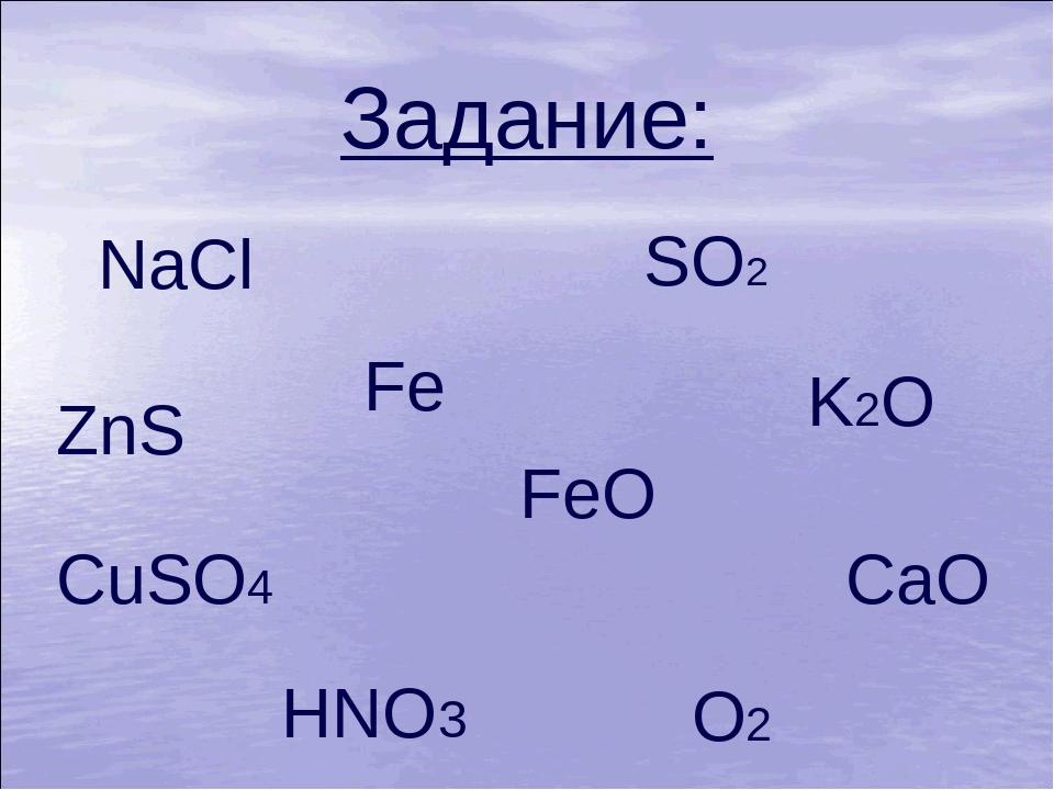 Задание: NaCl Fe CuSO4 CaO ZnS FeO HNO3 SO2 O2 K2O