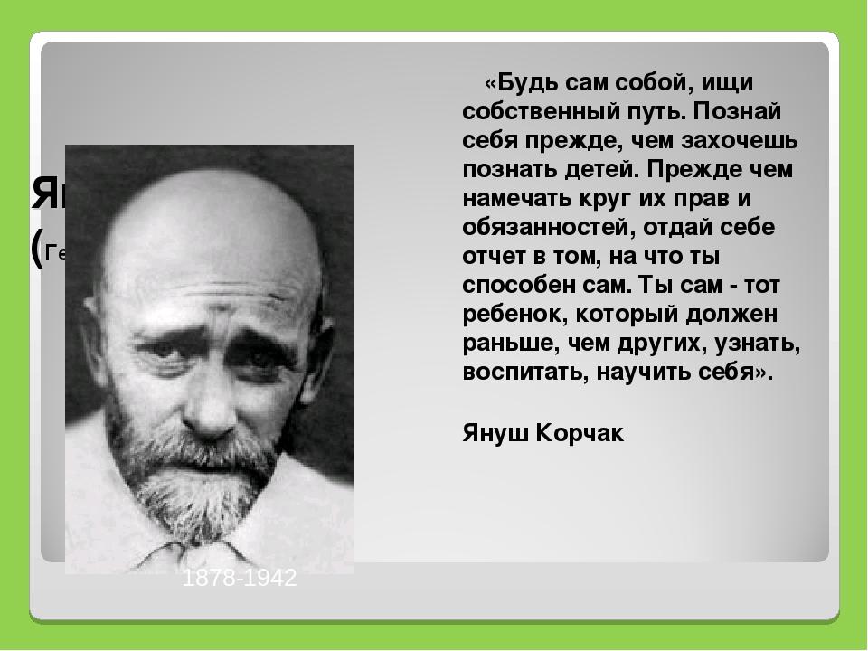 Януш Корчак (Генрих Гольдшмидт) «Будь сам собой, ищи собственный путь. Позна...
