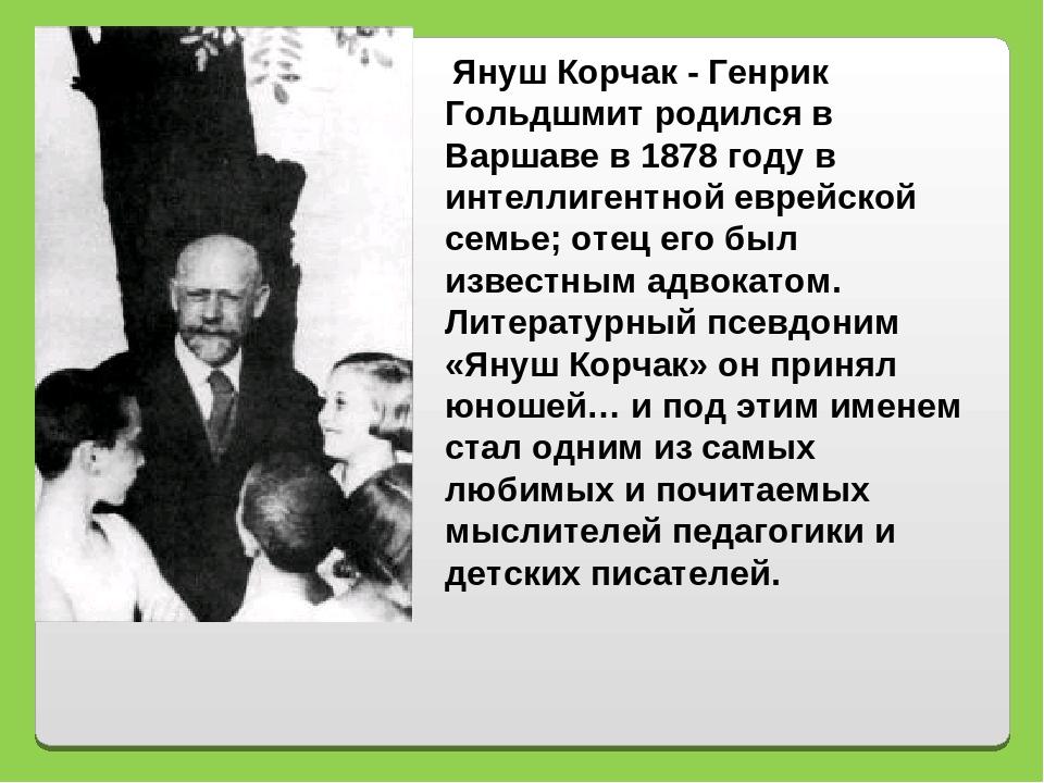 Януш Корчак - Генрик Гольдшмит родился в Варшаве в 1878 году в интеллигентно...