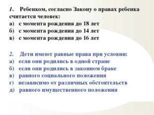 1. Ребенком, согласно Закону о правах ребенка считается человек: а) с момента