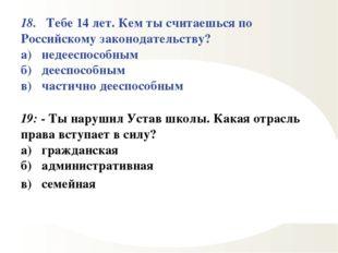 18. Тебе 14 лет. Кем ты считаешься по Российскому законодательству? а) недеес