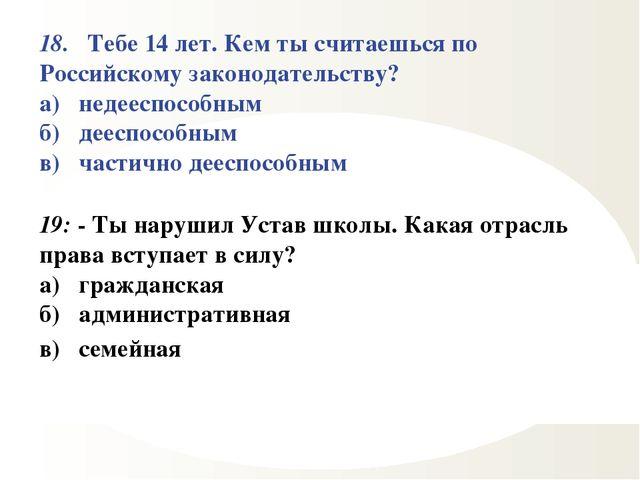 18. Тебе 14 лет. Кем ты считаешься по Российскому законодательству? а) недеес...