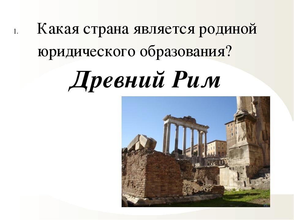 Какая страна является родиной юридического образования? Древний Рим