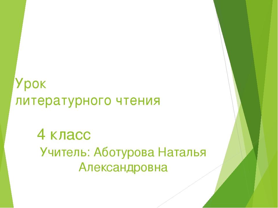 Урок литературного чтения 4 класс Учитель: Аботурова Наталья Александровна