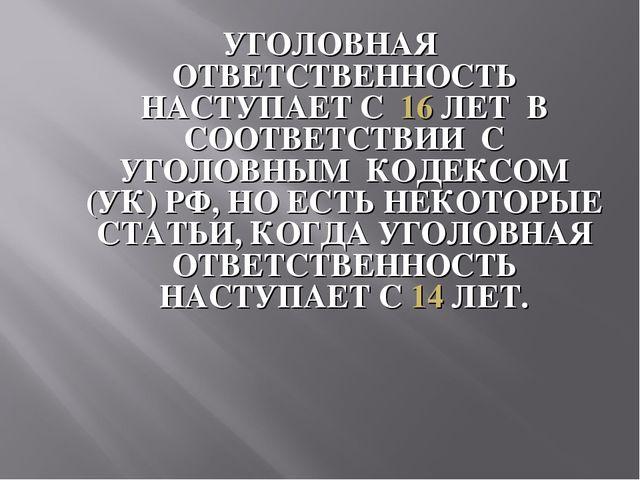 Презентация Ответственность несовершеннолетних за правонарушения  УГОЛОВНАЯ ОТВЕТСТВЕННОСТЬ НАСТУПАЕТ С 16 ЛЕТ В СООТВЕТСТВИИ С УГОЛОВНЫМ КОДЕК