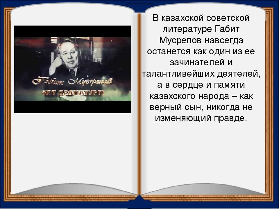 В казахской советской литературе Габит Мусрепов навсегда останется как один и...