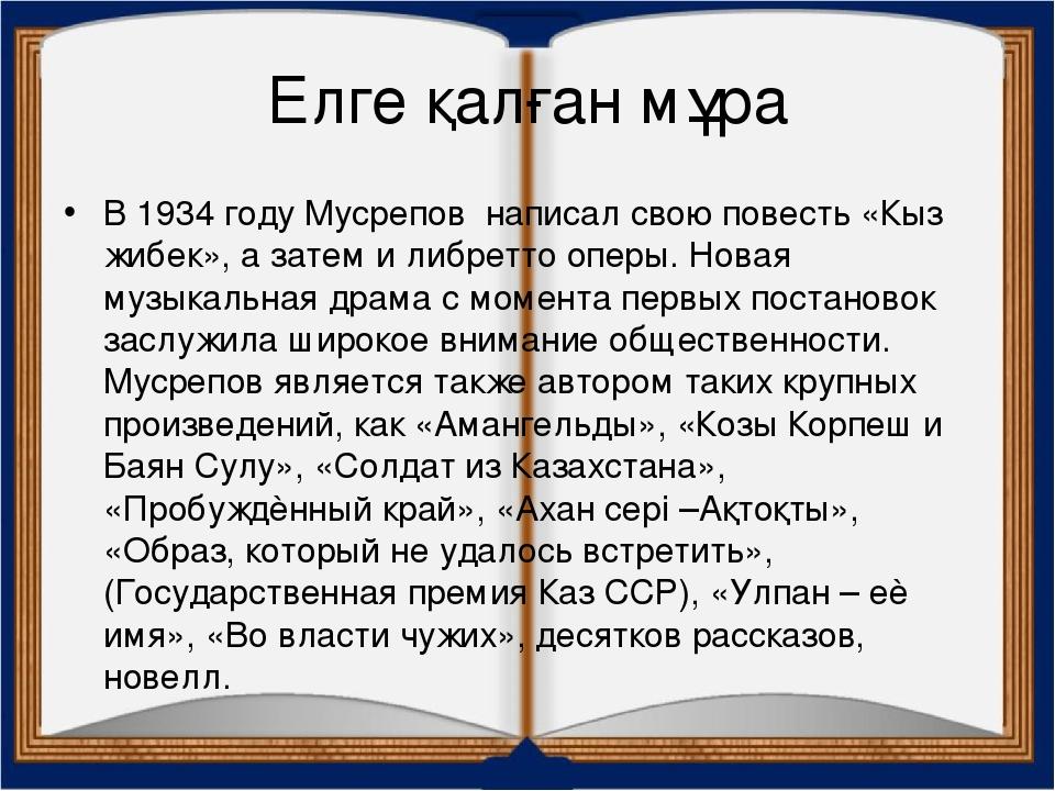 Елге қалған мұра В 1934 году Мусрепов написал свою повесть «Кыз жибек», а зат...