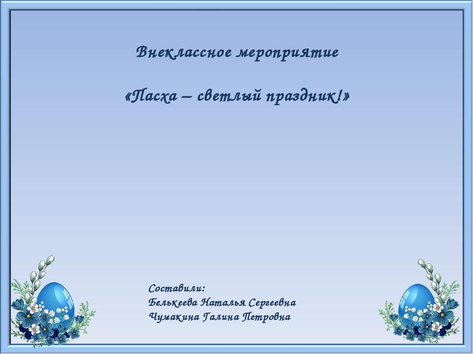 Внеклассное мероприятие «Пасха – светлый праздник!» Составили: Белькеева Ната...