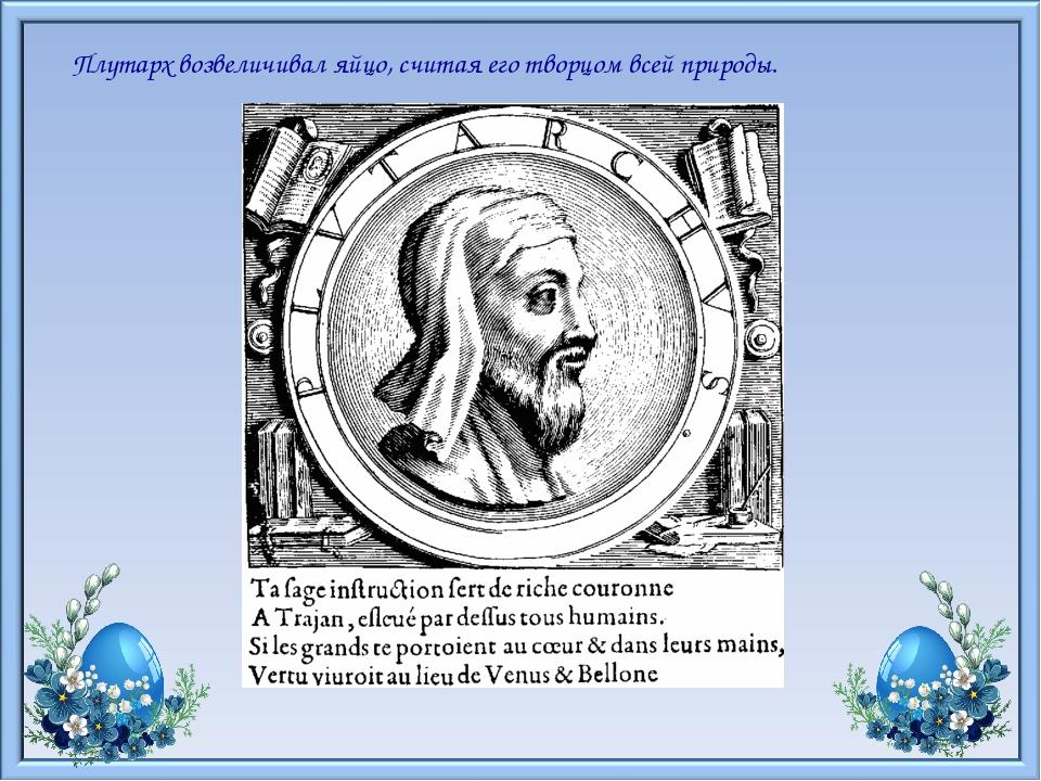 Плутарх возвеличивал яйцо, считая его творцом всей природы.