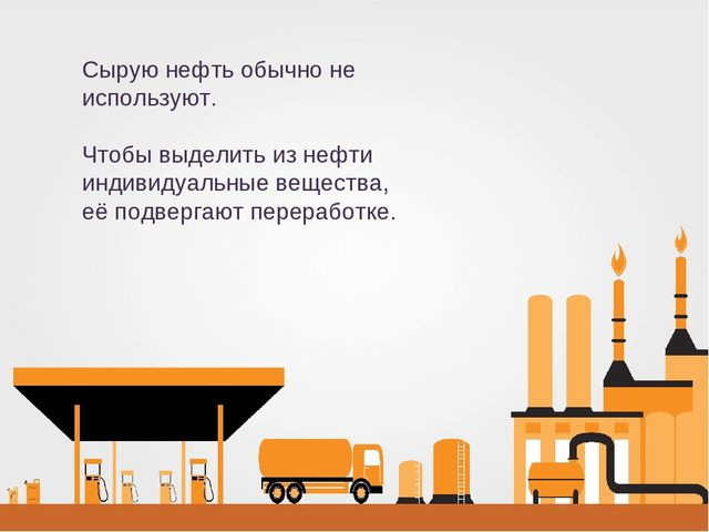 Сырую нефть обычно не используют. Чтобы выделить из нефти индивидуальные веще...