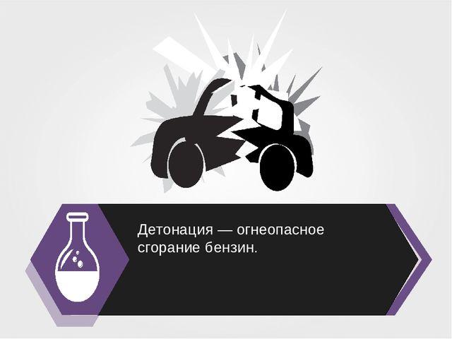 Детонация — огнеопасное сгорание бензин.