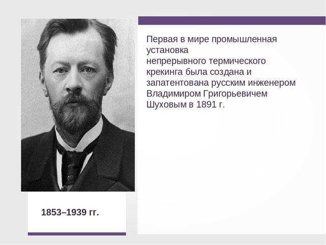 В.Г. Шухов 1853–1939 гг.  Первая в мире промышленная установка непрерывног...