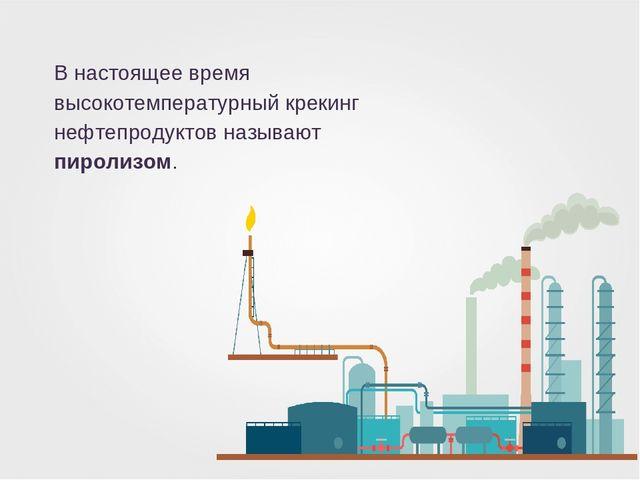 В настоящее время высокотемпературный крекинг нефтепродуктов называют пиролиз...