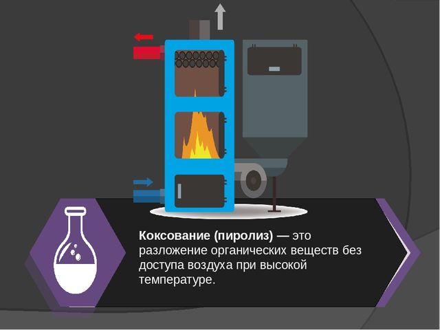 Коксование (пиролиз) — это разложение органических веществ без доступа воздух...
