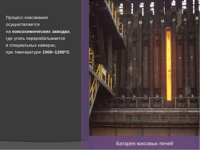 Процесс коксования осуществляется на коксохимических заводах, где уголь перер...