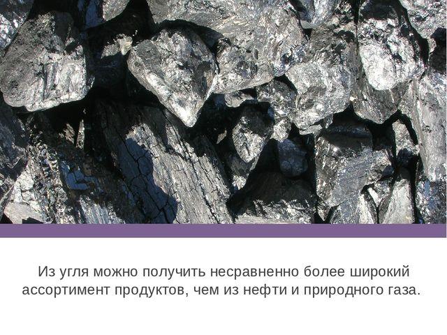 Из угля можно получить несравненно более широкий ассортимент продуктов, чем и...