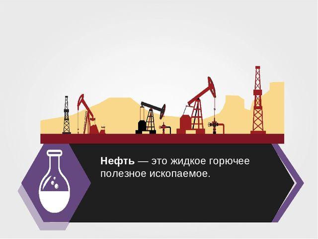 Нефть — это жидкое горючее полезное ископаемое.