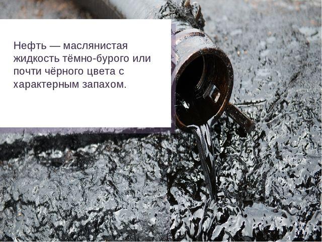 Нефть — маслянистая жидкость тёмно-бурого или почти чёрного цвета с характерн...