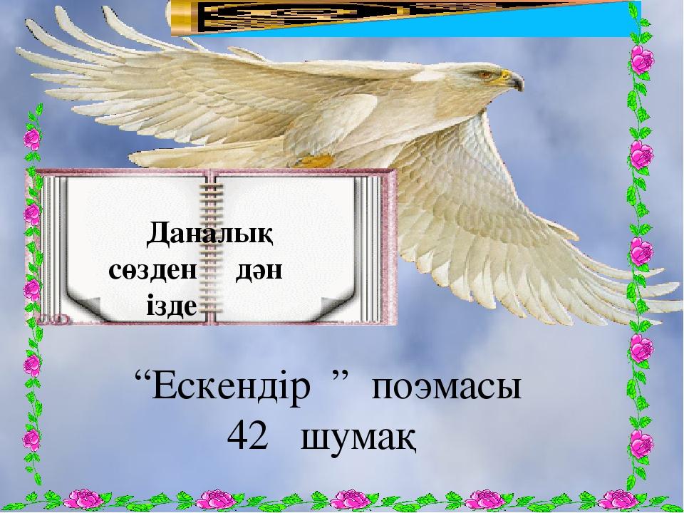"""Даналық сөзден дән ізде """"Ескендір """" поэмасы 42 шумақ"""