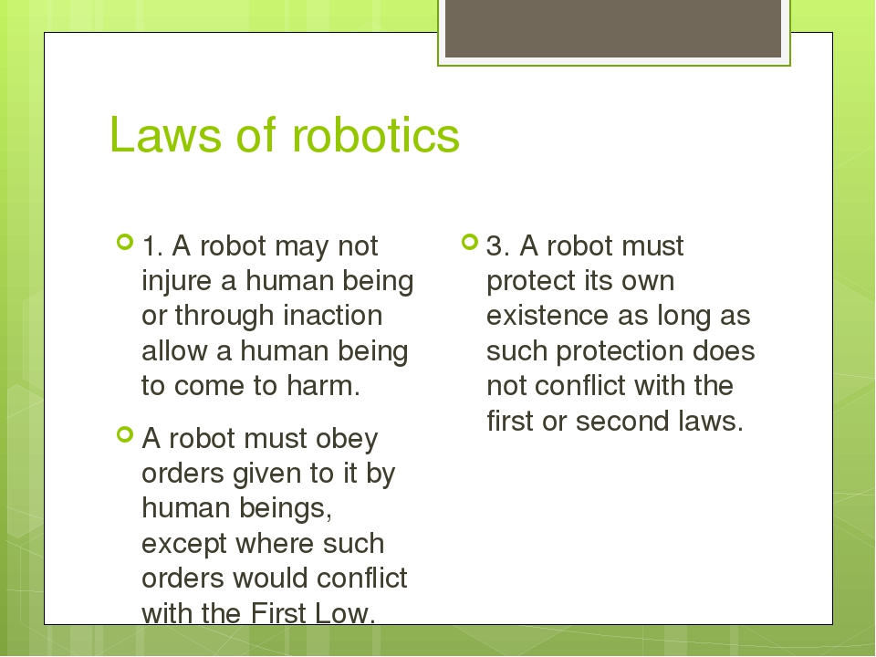 laws of robotics Three laws of robotics the three laws of robotics (often shortened to the three laws or known as asimov's laws ) are a set of rules devised by the science fiction author isaac asimov.