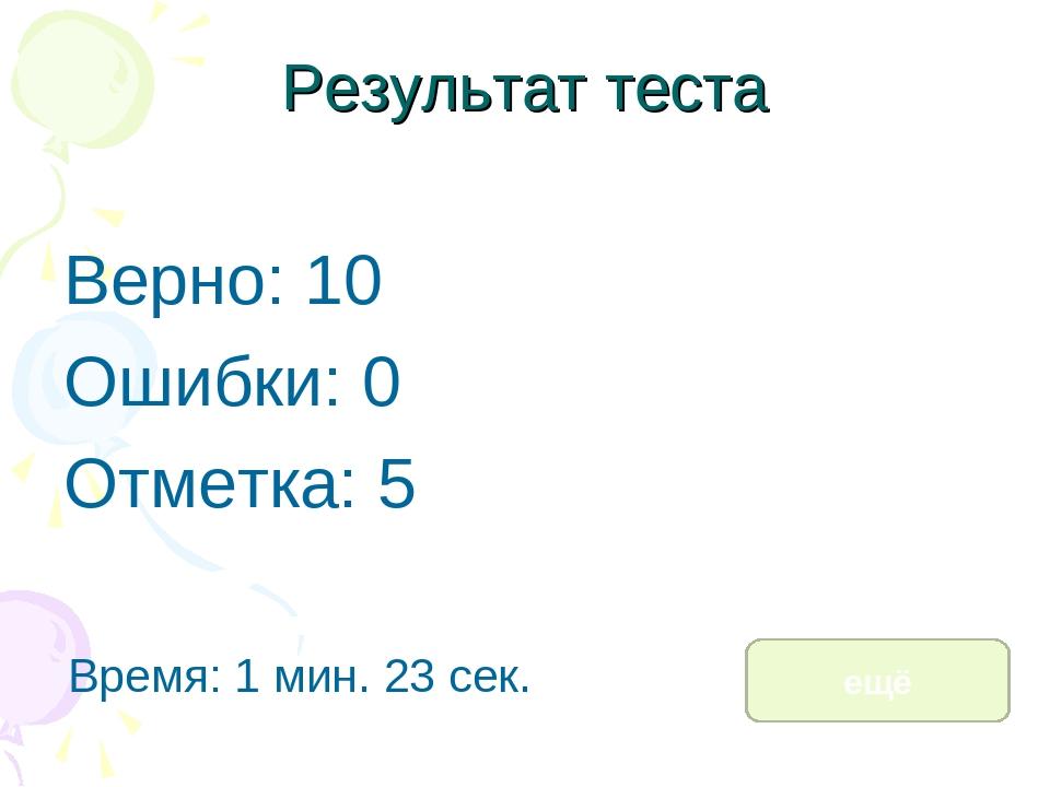 Результат теста Верно: 10 Ошибки: 0 Отметка: 5 Время: 1 мин. 23 сек. ещё испр...